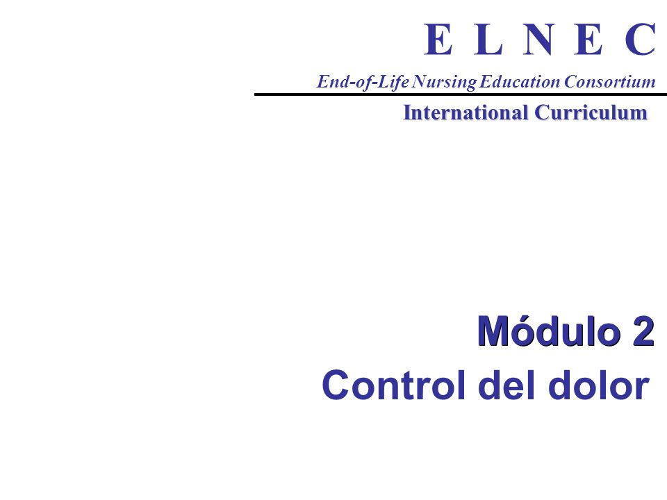 CENLE End-of-Life Nursing Education Consortium International Curriculum Módulo 2 Control del dolor