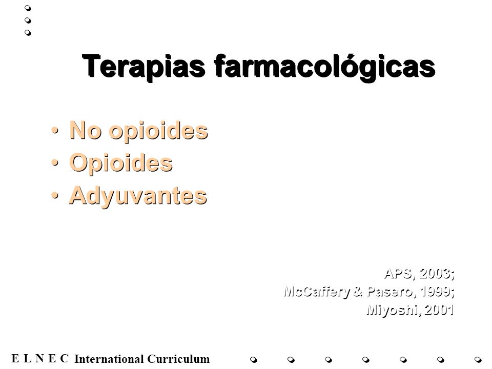 ENECL International Curriculum Terapias farmacológicas No opioides Opioides Adyuvantes APS, 2003; McCaffery & Pasero, 1999; Miyoshi, 2001 No opioides