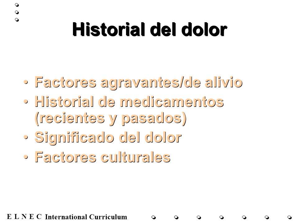 ENECL International Curriculum Historial del dolor Factores agravantes/de alivio Historial de medicamentos (recientes y pasados) Significado del dolor