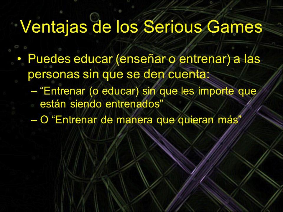 Ventajas de los Serious Games Puedes educar (enseñar o entrenar) a las personas sin que se den cuenta: –Entrenar (o educar) sin que les importe que es
