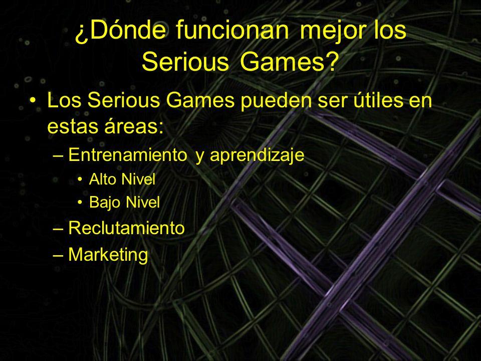 ¿Dónde funcionan mejor los Serious Games? Los Serious Games pueden ser útiles en estas áreas: –Entrenamiento y aprendizaje Alto Nivel Bajo Nivel –Recl
