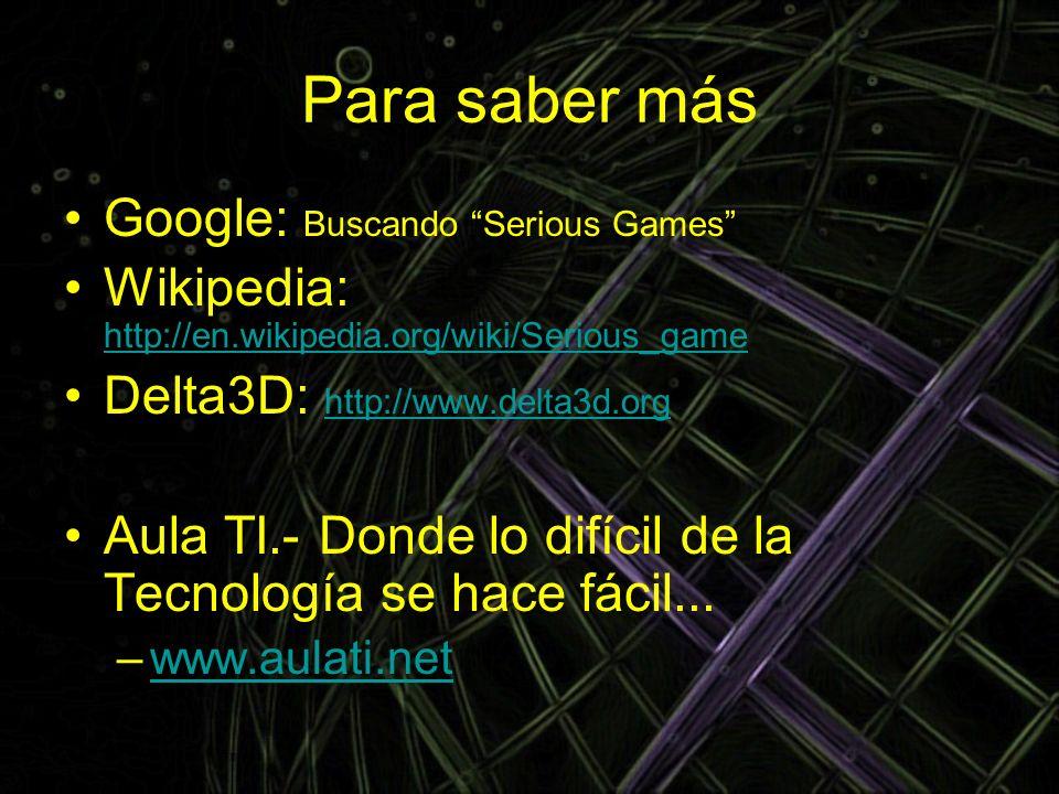 Para saber más Google: Buscando Serious Games Wikipedia: http://en.wikipedia.org/wiki/Serious_game http://en.wikipedia.org/wiki/Serious_game Delta3D: