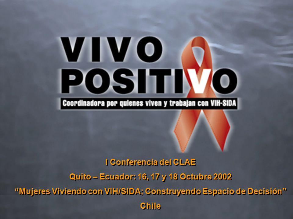 I Conferencia del CLAE Quito – Ecuador: 16, 17 y 18 Octubre 2002 Mujeres Viviendo con VIH/SIDA; Construyendo Espacio de Decisión Chile I Conferencia del CLAE Quito – Ecuador: 16, 17 y 18 Octubre 2002 Mujeres Viviendo con VIH/SIDA; Construyendo Espacio de Decisión Chile