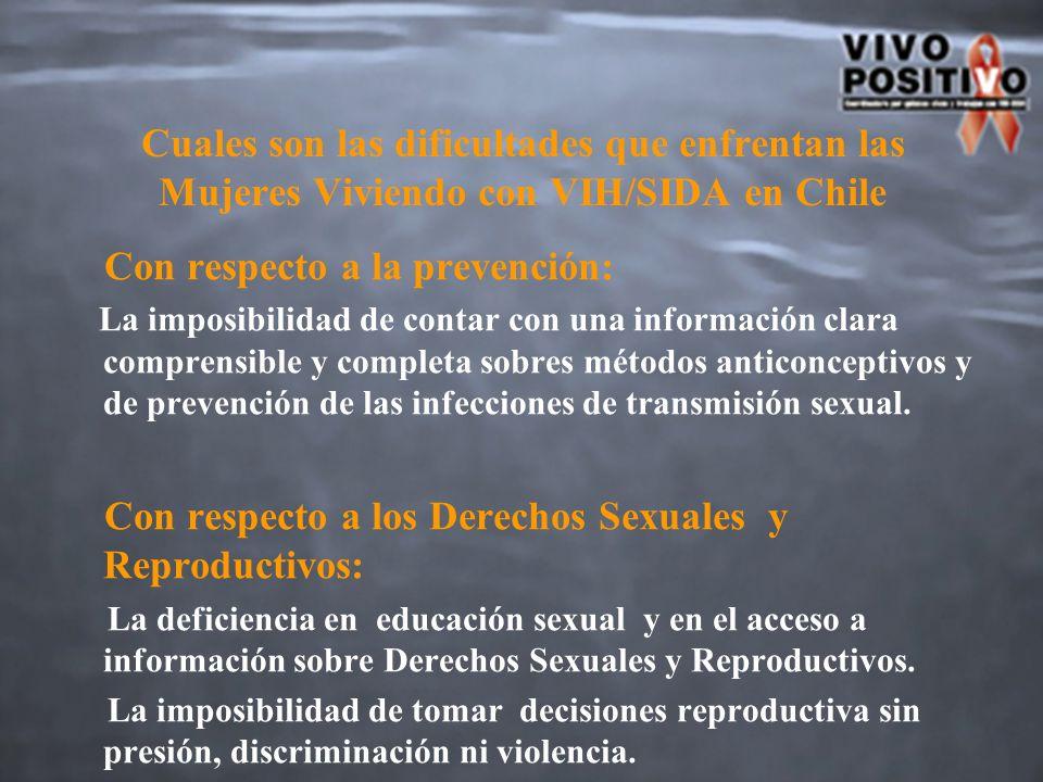 Cuales son las dificultades que enfrentan las Mujeres Viviendo con VIH/SIDA en Chile Con respecto a la prevención: La imposibilidad de contar con una información clara comprensible y completa sobres métodos anticonceptivos y de prevención de las infecciones de transmisión sexual.