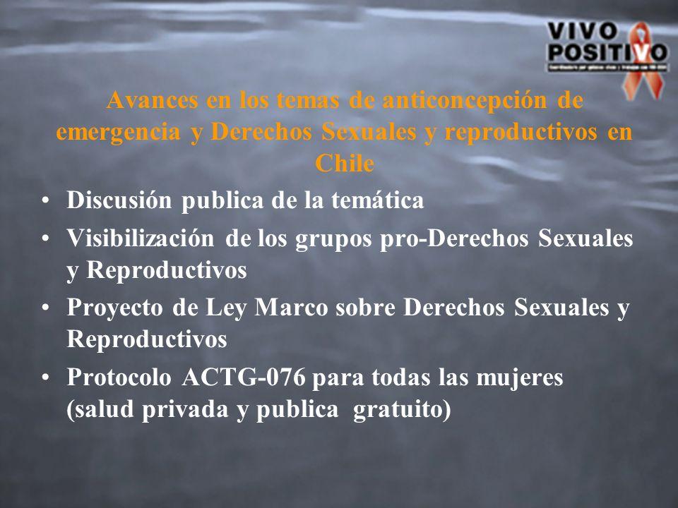 Avances en los temas de anticoncepción de emergencia y Derechos Sexuales y reproductivos en Chile Discusión publica de la temática Visibilización de los grupos pro-Derechos Sexuales y Reproductivos Proyecto de Ley Marco sobre Derechos Sexuales y Reproductivos Protocolo ACTG-076 para todas las mujeres (salud privada y publica gratuito)