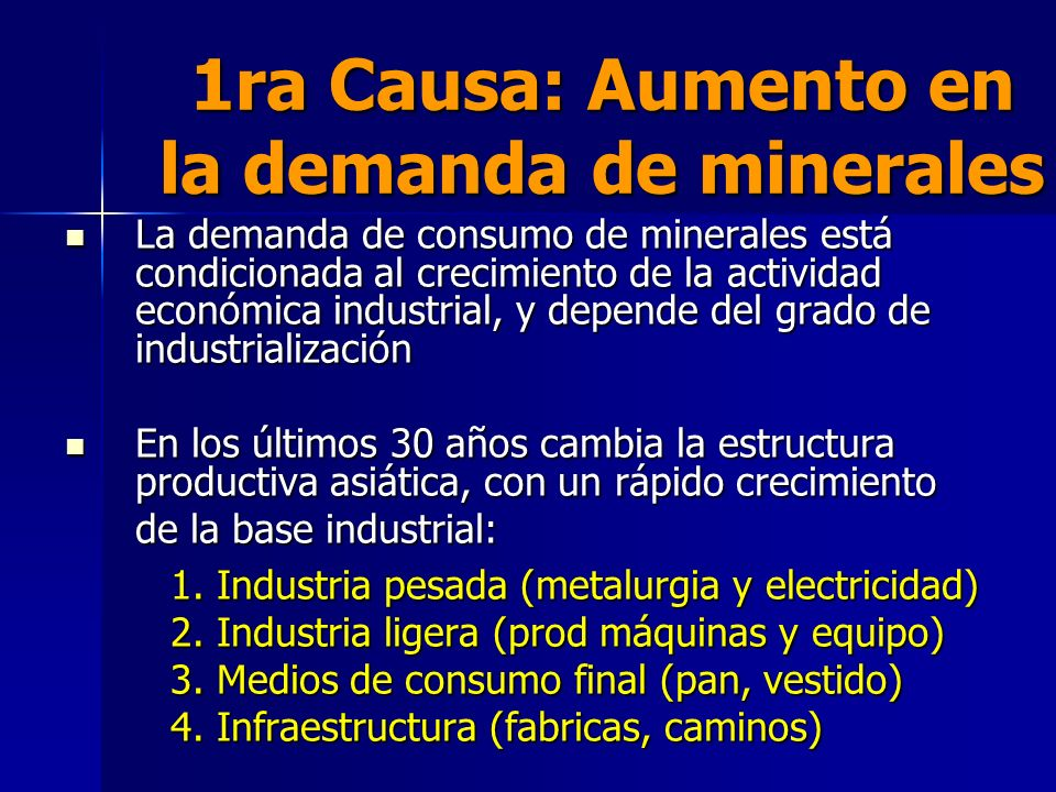1ra Causa: Aumento en la demanda de minerales La demanda de consumo de minerales está condicionada al crecimiento de la actividad económica industrial