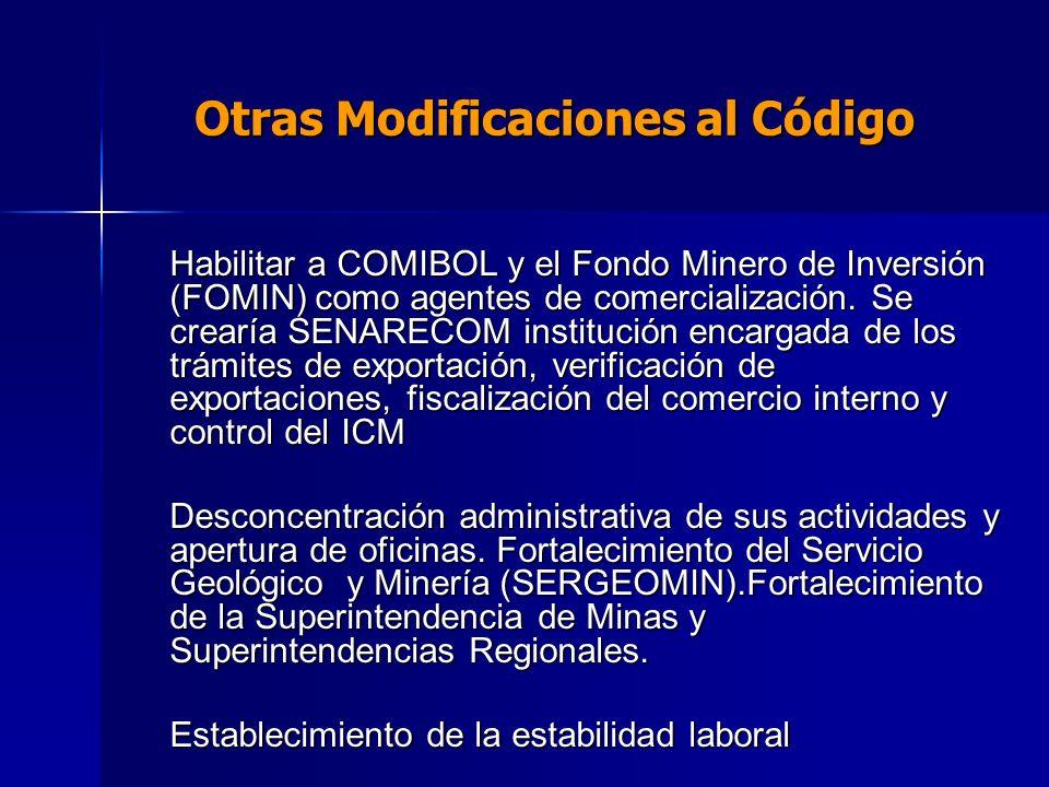 Otras Modificaciones al Código Habilitar a COMIBOL y el Fondo Minero de Inversión (FOMIN) como agentes de comercialización. Se crearía SENARECOM insti