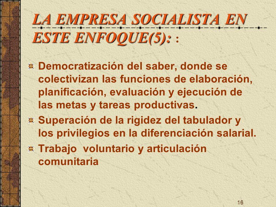 16 LA EMPRESA SOCIALISTA EN ESTE ENFOQUE(5): LA EMPRESA SOCIALISTA EN ESTE ENFOQUE(5): : Democratización del saber, donde se colectivizan las funcione