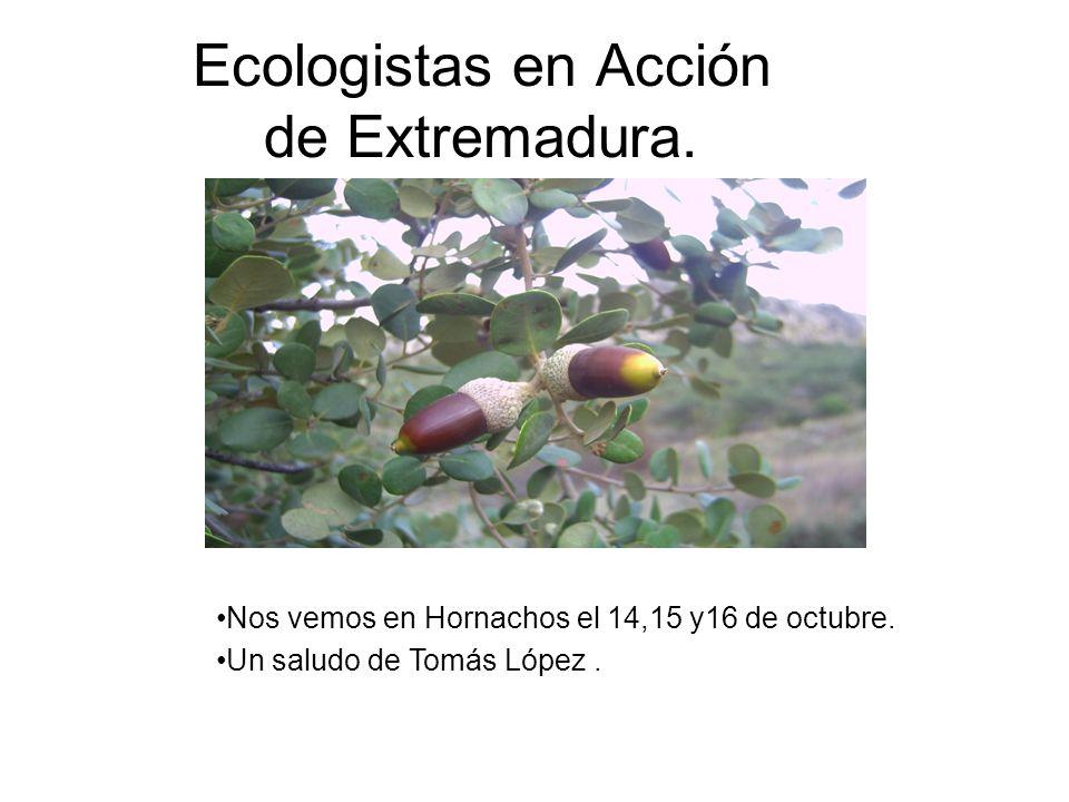 Ecologistas en Acción de Extremadura. Nos vemos en Hornachos el 14,15 y16 de octubre. Un saludo de Tomás López.