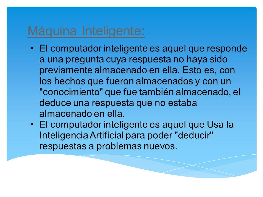 Máquina Inteligente: El computador inteligente es aquel que responde a una pregunta cuya respuesta no haya sido previamente almacenado en ella. Esto e