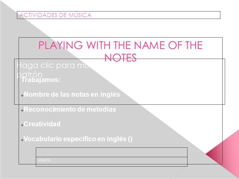 Haga clic para modificar el estilo de subtítulo del patrón 3/06/10 ACTIVIDADES DE MÚSICA PLAYING WITH THE NAME OF THE NOTES Trabajamos: Nombre de las notas en inglés Reconocimiento de melodías Creatividad Vocabulario específico en inglés ()
