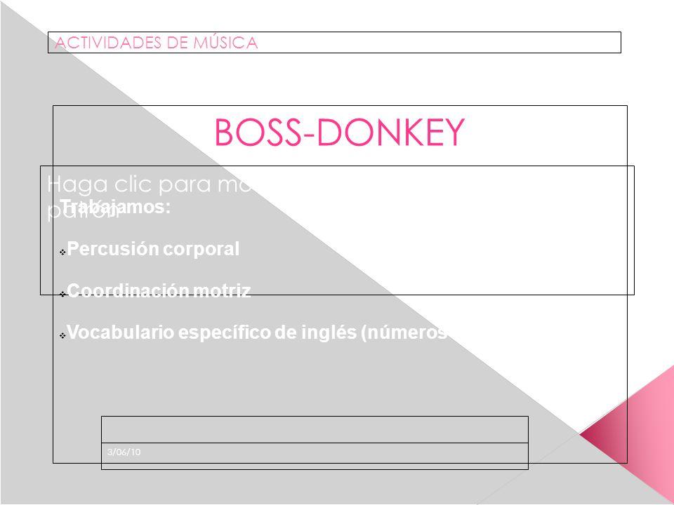 Haga clic para modificar el estilo de subtítulo del patrón 3/06/10 ACTIVIDADES DE MÚSICA BOSS-DONKEY Trabajamos: Percusión corporal Coordinación motriz Vocabulario específico de inglés (números ordinales)