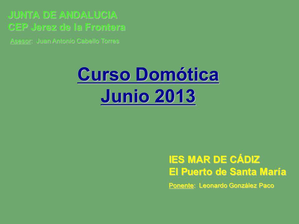 Curso Domótica Junio 2013 IES MAR DE CÁDIZ El Puerto de Santa María Ponente: Leonardo González Paco JUNTA DE ANDALUCIA CEP Jerez de la Frontera Asesor