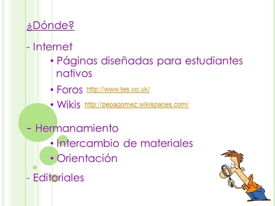 - Internet - Hermanamiento ¿Dónde? http://pepagomez.wikispaces.com/ Páginas diseñadas para estudiantes nativos Foros Wikis http://www.tes.co.uk/ Inter