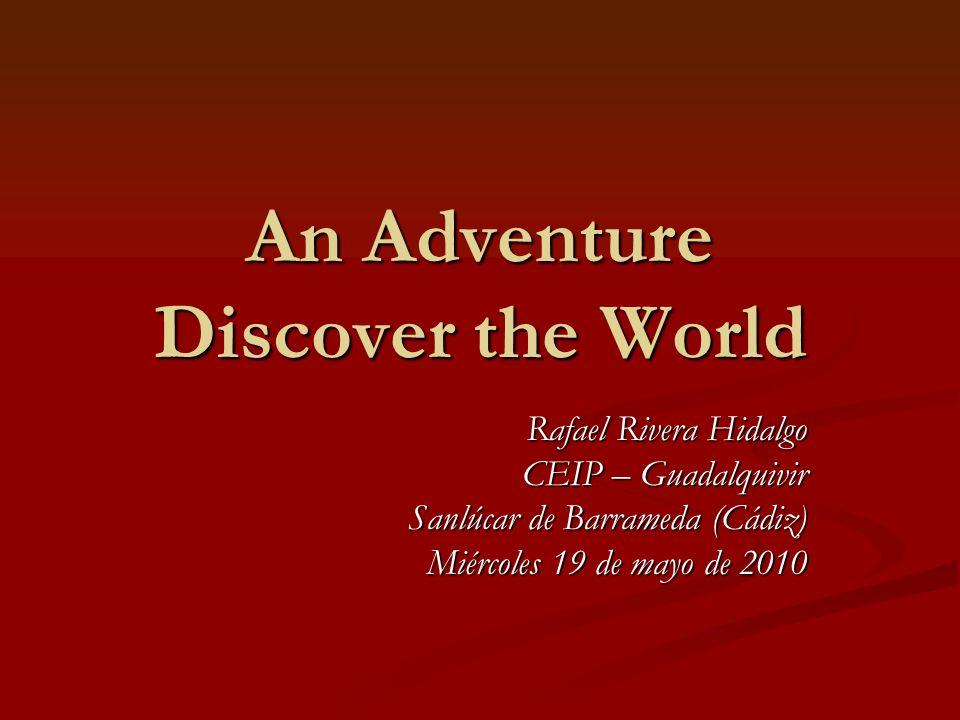 An Adventure Discover the World Rafael Rivera Hidalgo CEIP – Guadalquivir Sanlúcar de Barrameda (Cádiz) Miércoles 19 de mayo de 2010