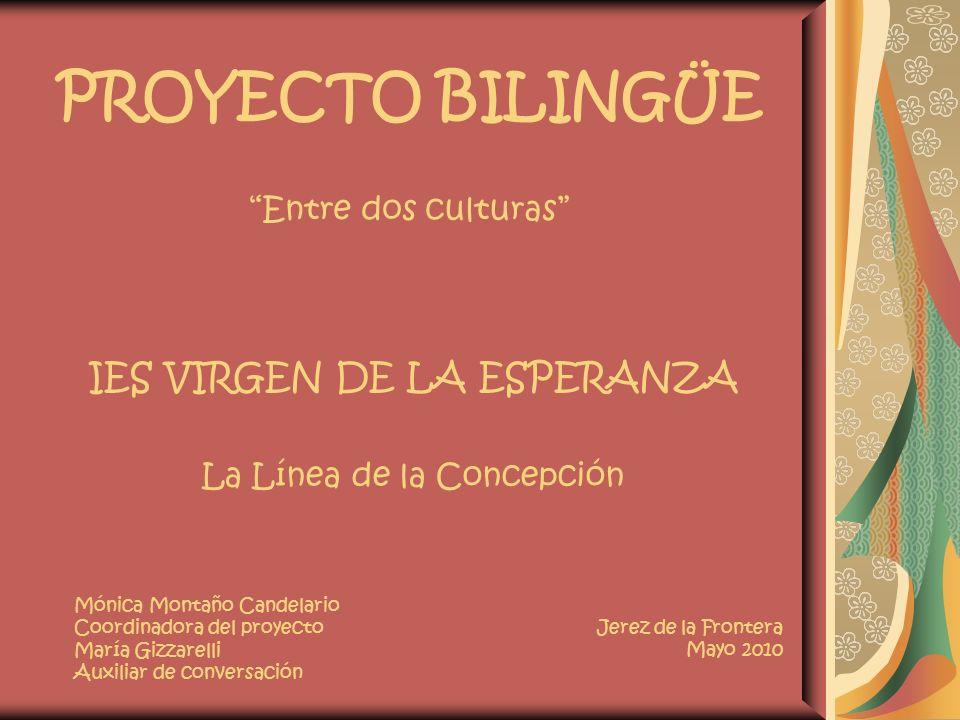 PROYECTO BILINGÜE Entre dos culturas IES VIRGEN DE LA ESPERANZA La Línea de la Concepción Jerez de la Frontera Mayo 2010 Mónica Montaño Candelario Coo