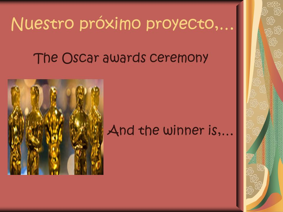 Nuestro próximo proyecto,… The Oscar awards ceremony And the winner is,…