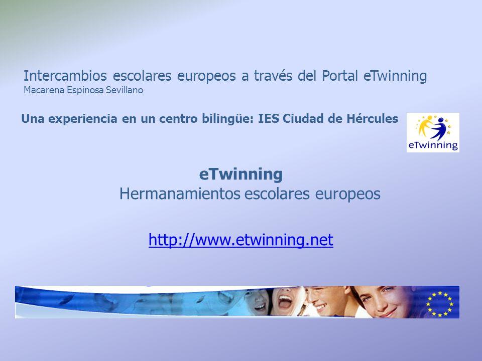 Intercambios escolares europeos a través del Portal eTwinning Macarena Espinosa Sevillano Una experiencia en un centro bilingüe: IES Ciudad de Hércules eTwinning Hermanamientos escolares europeos http://www.etwinning.net