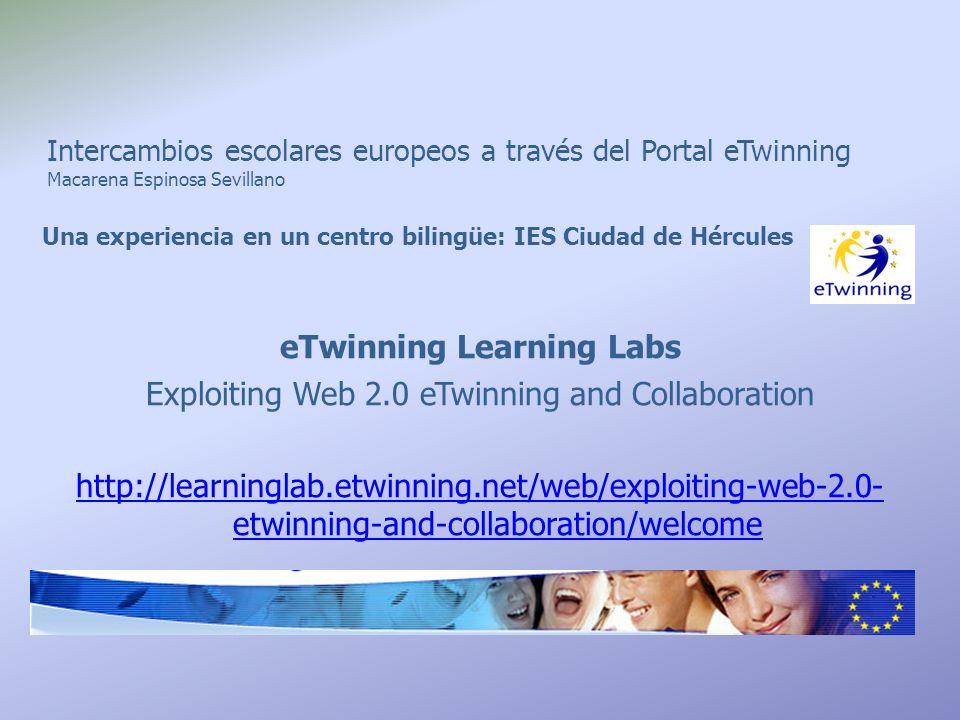 Intercambios escolares europeos a través del Portal eTwinning Macarena Espinosa Sevillano Una experiencia en un centro bilingüe: IES Ciudad de Hércules eTwinning Learning Labs Exploiting Web 2.0 eTwinning and Collaboration http://learninglab.etwinning.net/web/exploiting-web-2.0- etwinning-and-collaboration/welcome
