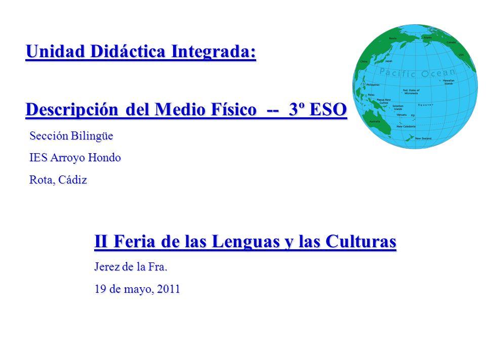 Unidad Didáctica Integrada: Descripción del Medio Físico -- 3º ESO Sección Bilingüe IES Arroyo Hondo Rota, Cádiz II Feria de las Lenguas y las Culturas Jerez de la Fra.