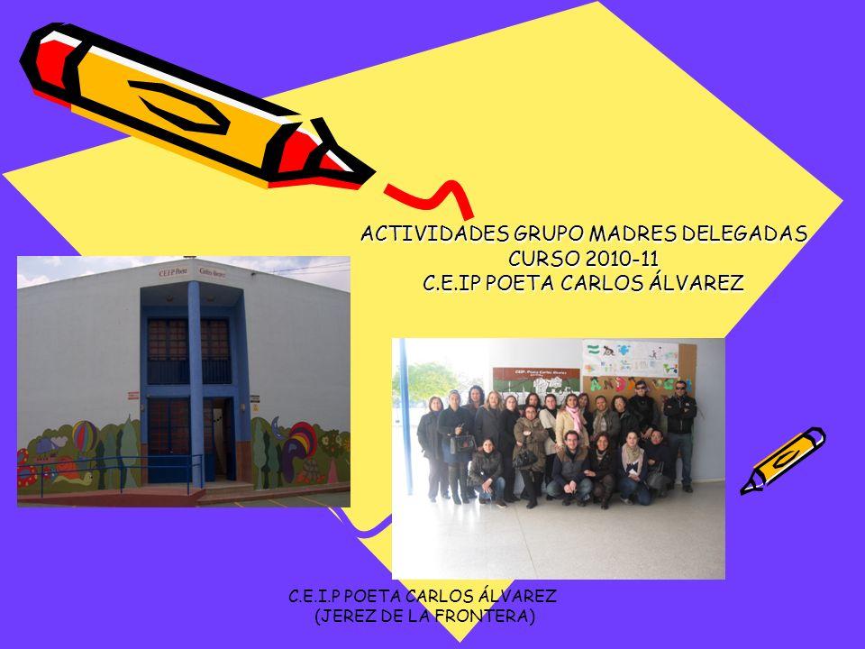 ACTIVIDADES GRUPO MADRES DELEGADAS CURSO 2010-11 C.E.IP POETA CARLOS ÁLVAREZ C.E.I.P POETA CARLOS ÁLVAREZ (JEREZ DE LA FRONTERA)