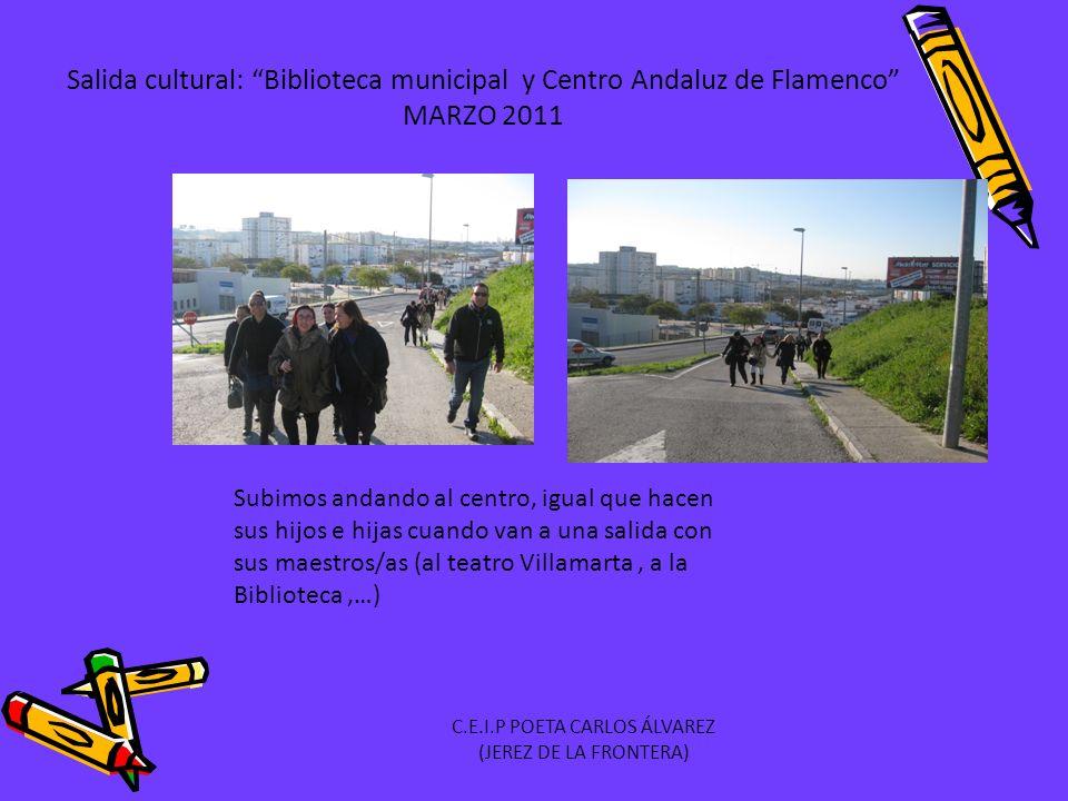 Salida cultural: Biblioteca municipal y Centro Andaluz de Flamenco MARZO 2011 Subimos andando al centro, igual que hacen sus hijos e hijas cuando van a una salida con sus maestros/as (al teatro Villamarta, a la Biblioteca,…) C.E.I.P POETA CARLOS ÁLVAREZ (JEREZ DE LA FRONTERA)