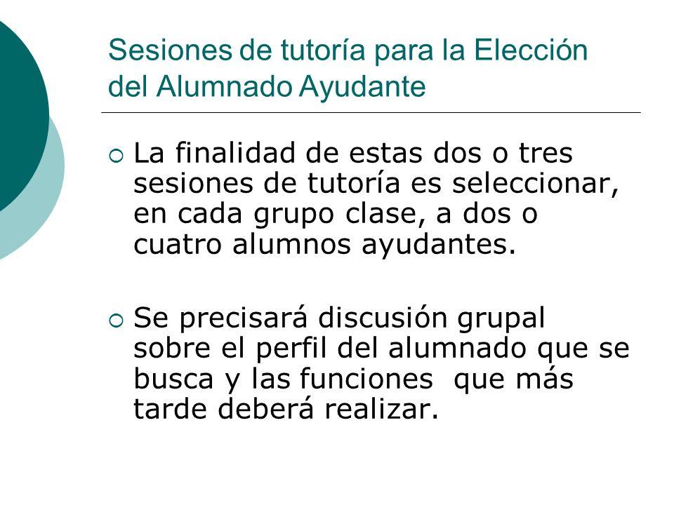 Sesiones de tutoría para la Elección del Alumnado Ayudante La finalidad de estas dos o tres sesiones de tutoría es seleccionar, en cada grupo clase, a
