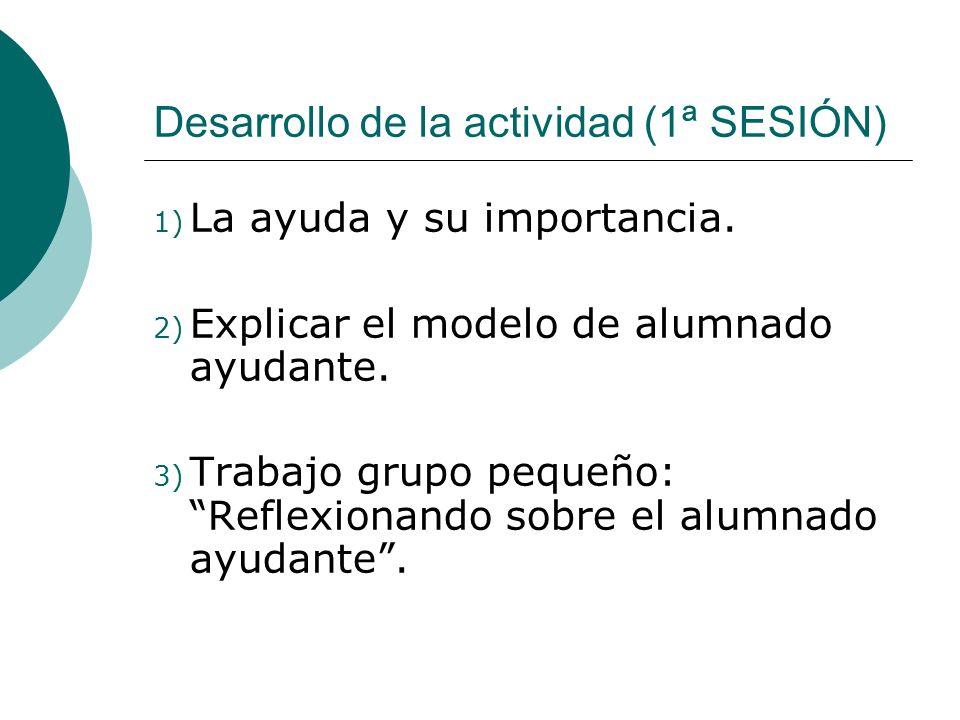 Desarrollo de la actividad (1ª SESIÓN) 1) La ayuda y su importancia. 2) Explicar el modelo de alumnado ayudante. 3) Trabajo grupo pequeño: Reflexionan