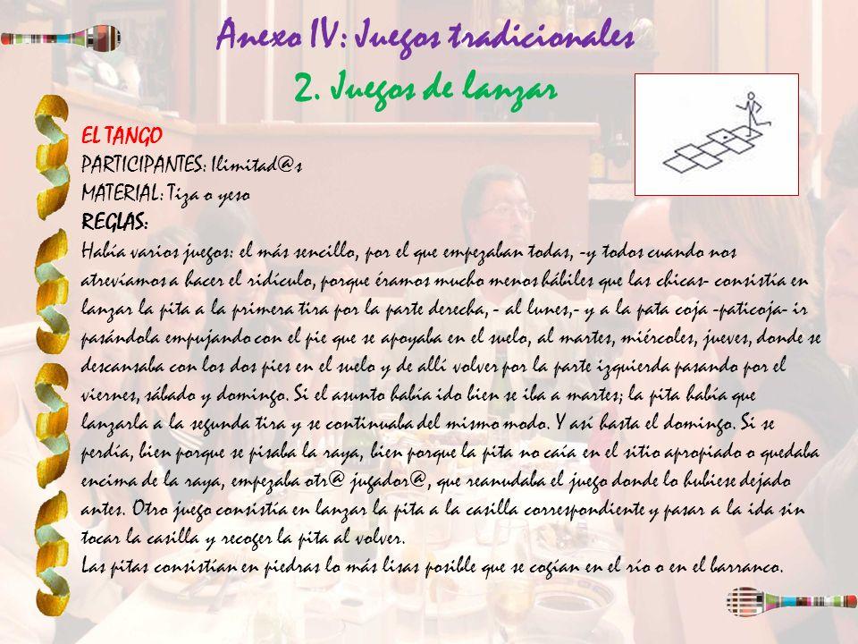 Anexo IV: Juegos tradicionales 2. Juegos de lanzar EL TANGO PARTICIPANTES: Ilimitad@s MATERIAL: Tiza o yeso REGLAS: Había varios juegos: el más sencil