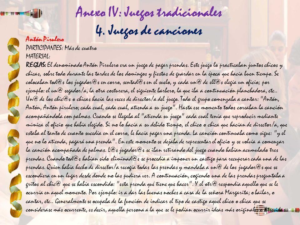 Anexo IV: Juegos tradicionales 4. Juegos de canciones Antón Pirulero PARTICIPANTES: Más de cuatro MATERIAL: REGLAS: El denominado Antón Pirulero era u