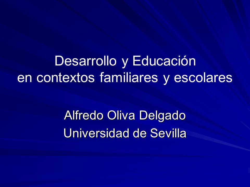 Desarrollo y Educación en contextos familiares y escolares Alfredo Oliva Delgado Universidad de Sevilla