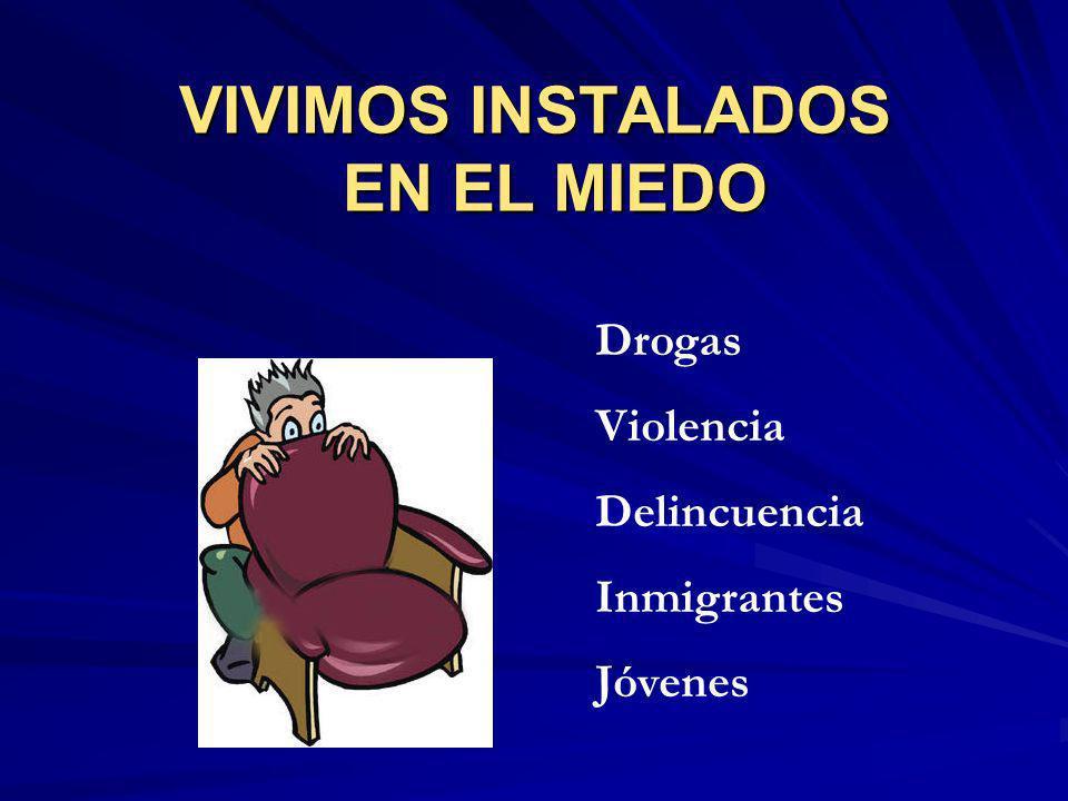 VIVIMOS INSTALADOS EN EL MIEDO Drogas Violencia Delincuencia Inmigrantes Jóvenes