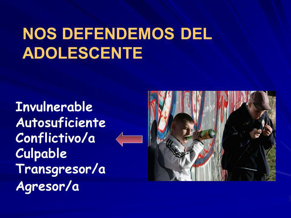Invulnerable Autosuficiente Conflictivo/a Culpable Transgresor/a Agresor/a NOS DEFENDEMOS DEL ADOLESCENTE