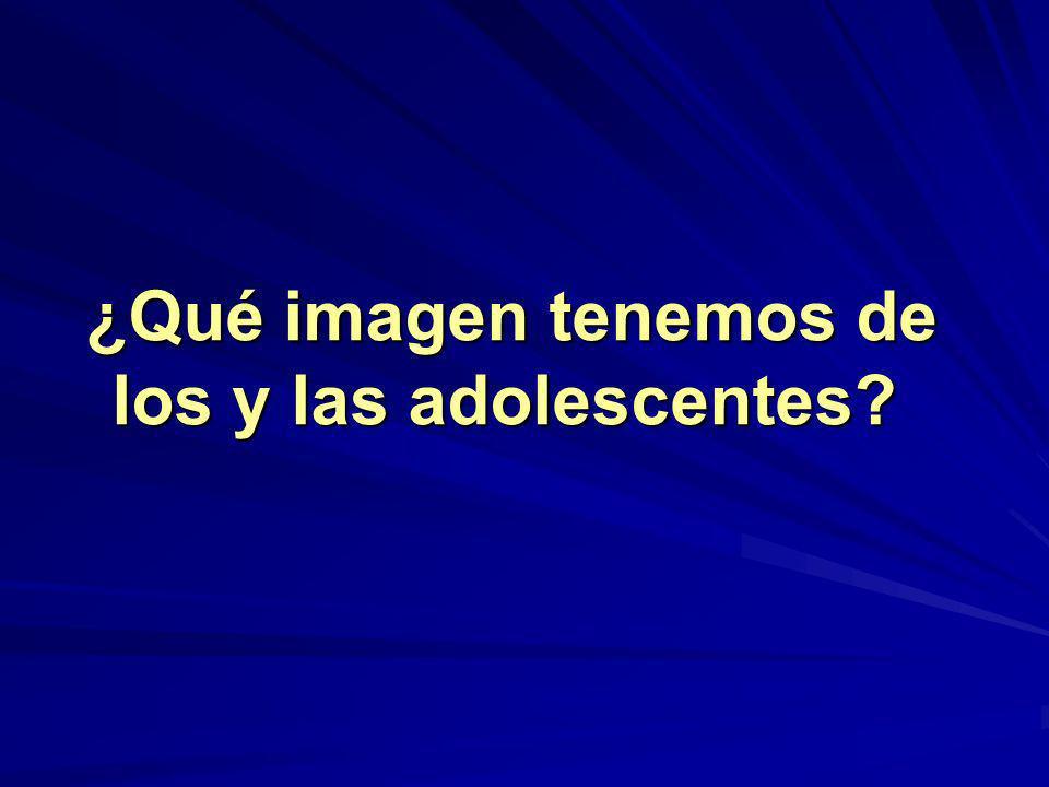 ¿Qué imagen tenemos de los y las adolescentes? ¿Qué imagen tenemos de los y las adolescentes?