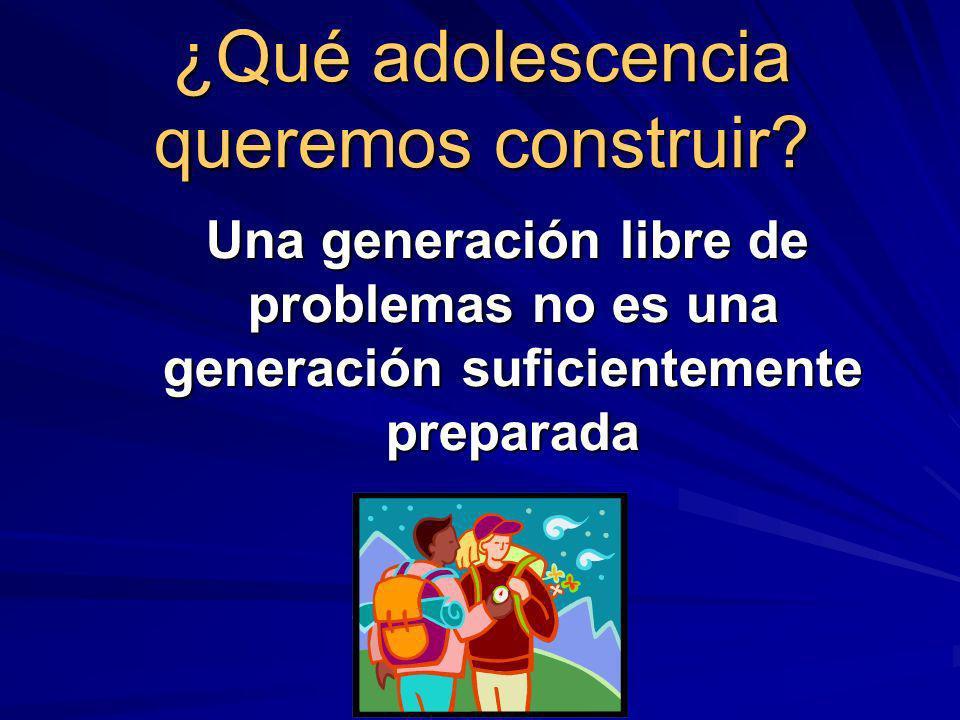 ¿Qué adolescencia queremos construir? Una generación libre de problemas no es una generación suficientemente preparada Una generación libre de problem