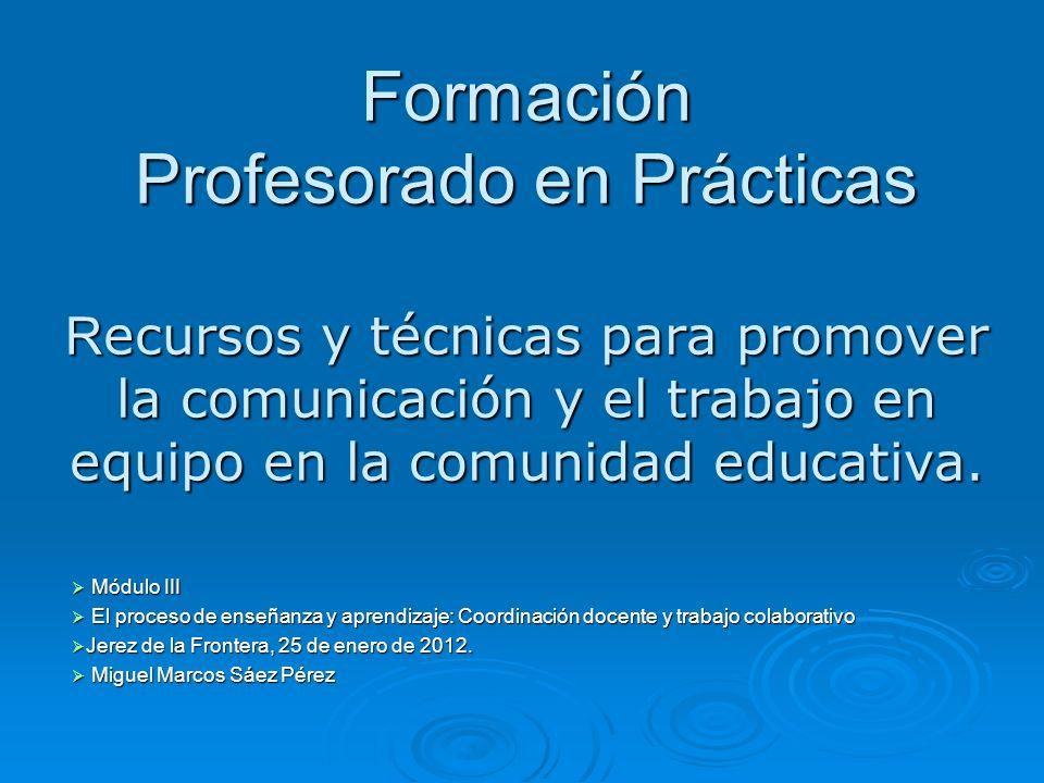 Formación Profesorado en Prácticas R ecursos y técnicas para promover la comunicación y el trabajo en equipo en la comunidad educativa. Módulo III Mód