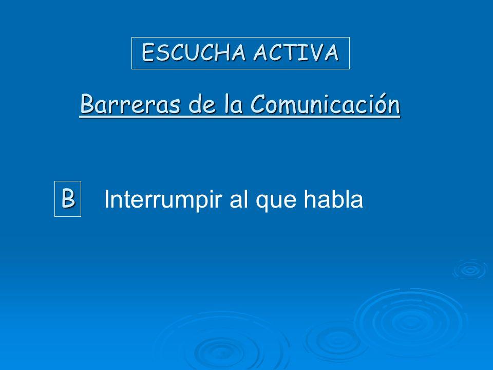 ESCUCHA ACTIVA Barreras de la Comunicación B Interrumpir al que habla