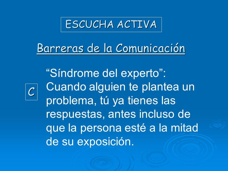 ESCUCHA ACTIVA Barreras de la Comunicación C Síndrome del experto: Cuando alguien te plantea un problema, tú ya tienes las respuestas, antes incluso d