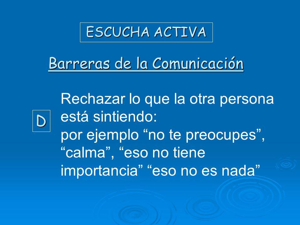 ESCUCHA ACTIVA Barreras de la Comunicación D Rechazar lo que la otra persona está sintiendo: por ejemplo no te preocupes, calma, eso no tiene importan