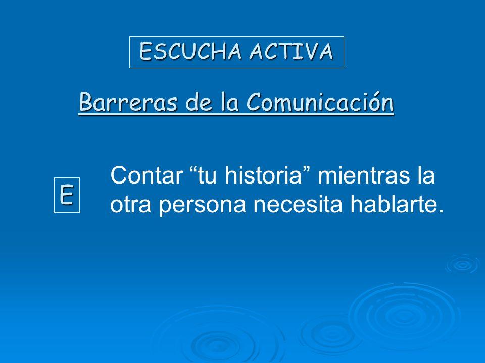 ESCUCHA ACTIVA Barreras de la Comunicación E Contar tu historia mientras la otra persona necesita hablarte.