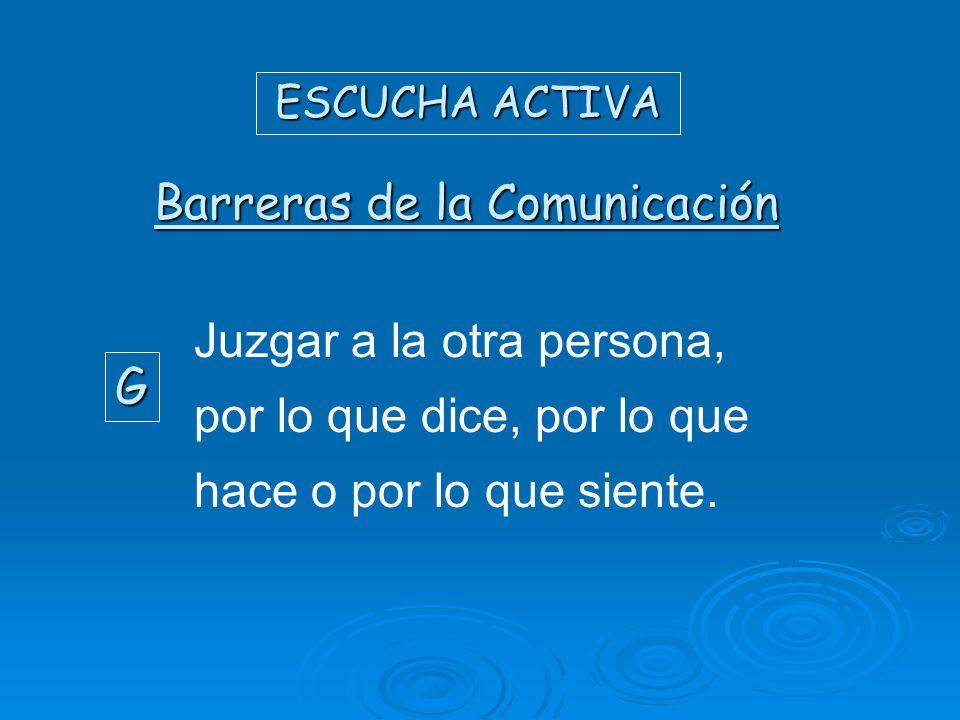 ESCUCHA ACTIVA Barreras de la Comunicación G Juzgar a la otra persona, por lo que dice, por lo que hace o por lo que siente.