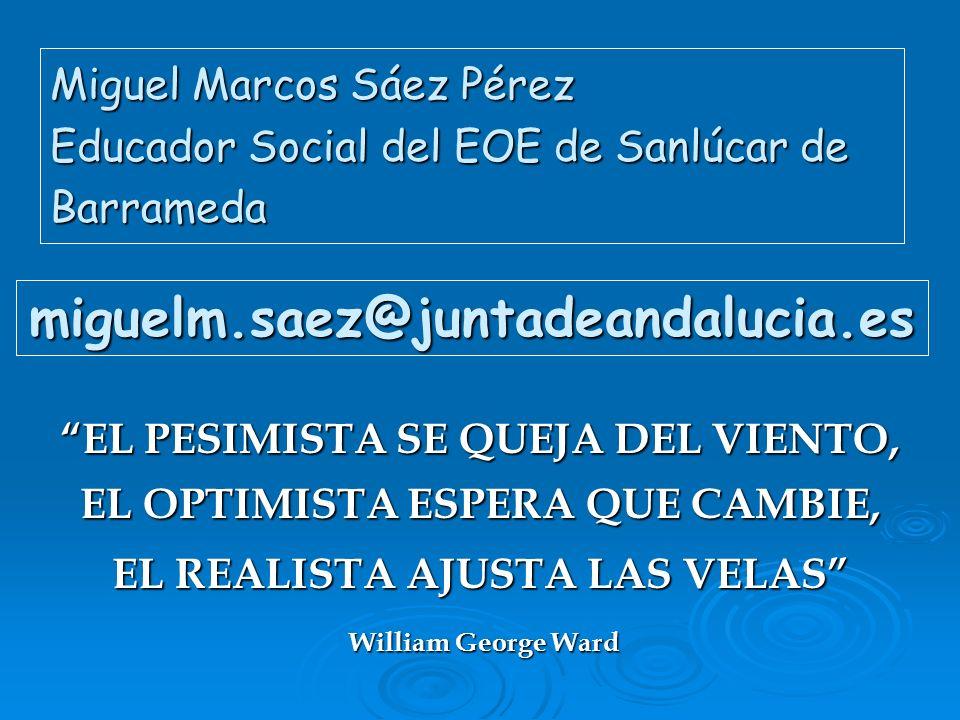 Miguel Marcos Sáez Pérez Educador Social del EOE de Sanlúcar de Barrameda miguelm.saez@juntadeandalucia.es EL PESIMISTA SE QUEJA DEL VIENTO, EL OPTIMI