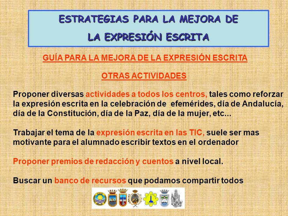 ESTRATEGIAS PARA LA MEJORA DE LA EXPRESIÓN ESCRITA Proponer diversas actividades a todos los centros, tales como reforzar la expresión escrita en la c
