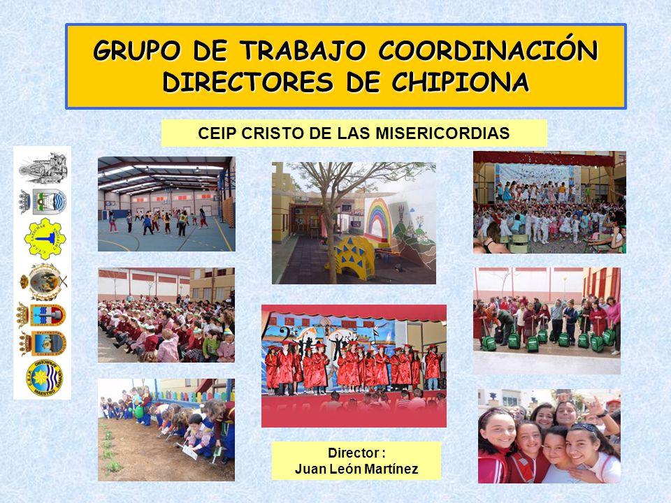 GRUPO DE TRABAJO COORDINACIÓN DIRECTORES DE CHIPIONA CEIP CRISTO DE LAS MISERICORDIAS Director : Juan León Martínez