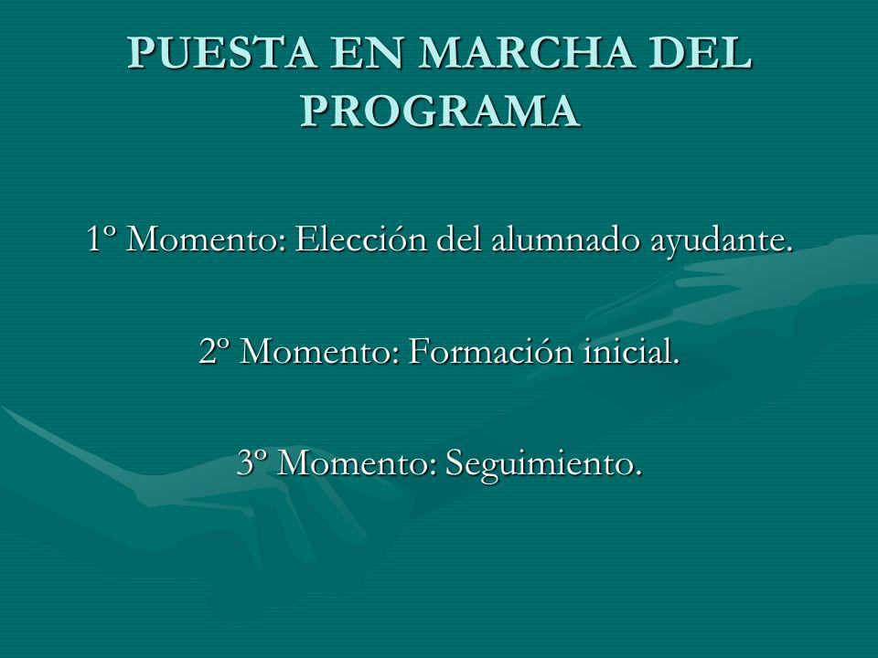 PUESTA EN MARCHA DEL PROGRAMA 1º Momento: Elección del alumnado ayudante. 2º Momento: Formación inicial. 3º Momento: Seguimiento.