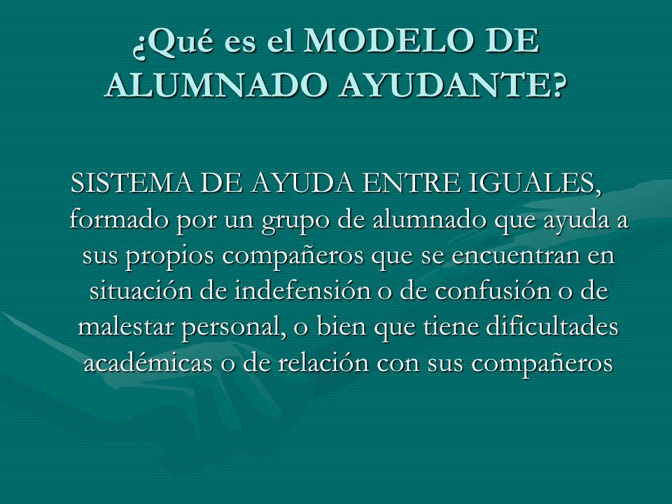 ¿Qué es el MODELO DE ALUMNADO AYUDANTE? SISTEMA DE AYUDA ENTRE IGUALES, formado por un grupo de alumnado que ayuda a sus propios compañeros que se enc