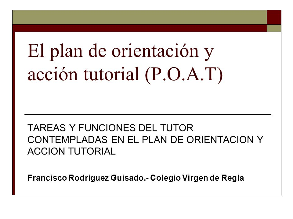 El plan de orientación y acción tutorial (P.O.A.T) TAREAS Y FUNCIONES DEL TUTOR CONTEMPLADAS EN EL PLAN DE ORIENTACION Y ACCION TUTORIAL Francisco Rod