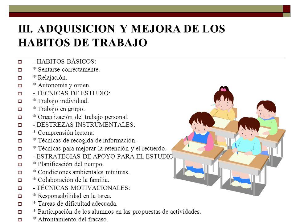 III. ADQUISICION Y MEJORA DE LOS HABITOS DE TRABAJO - HABITOS BÁSICOS: * Sentarse correctamente. * Relajación. * Autonomía y orden. - TECNICAS DE ESTU