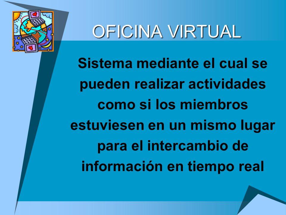 OFICINA VIRTUAL Sistema mediante el cual se pueden realizar actividades como si los miembros estuviesen en un mismo lugar para el intercambio de infor