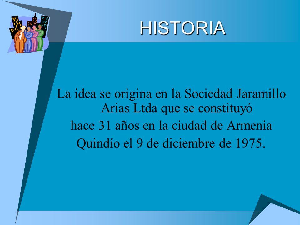 HISTORIA La idea se origina en la Sociedad Jaramillo Arias Ltda que se constituyó hace 31 años en la ciudad de Armenia Quindío el 9 de diciembre de 19